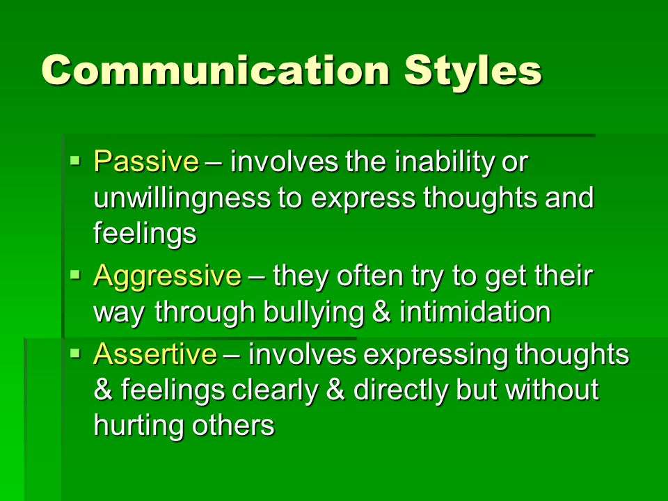 Communication Styles Passive – involves the inability or unwillingness to express thoughts and feelings.