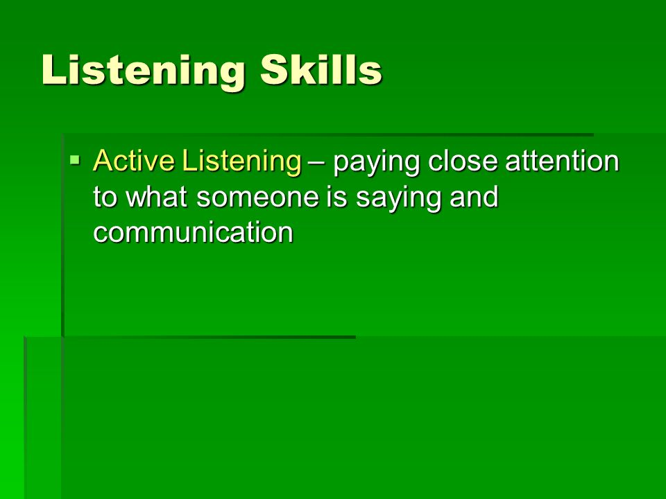 Listening Skills Active Listening – paying close attention to what someone is saying and communication.