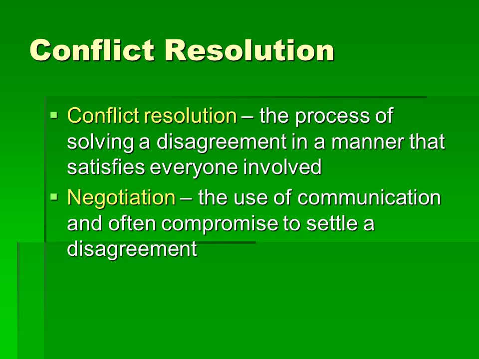 Conflict Resolution Conflict resolution – the process of solving a disagreement in a manner that satisfies everyone involved.