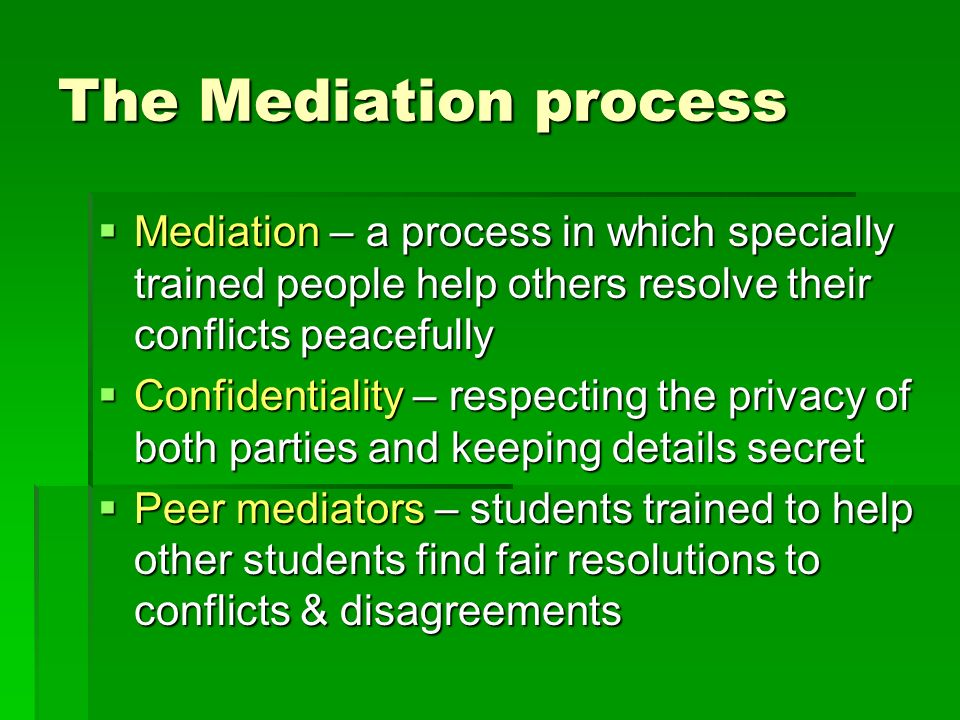 The Mediation process Mediation – a process in which specially trained people help others resolve their conflicts peacefully.