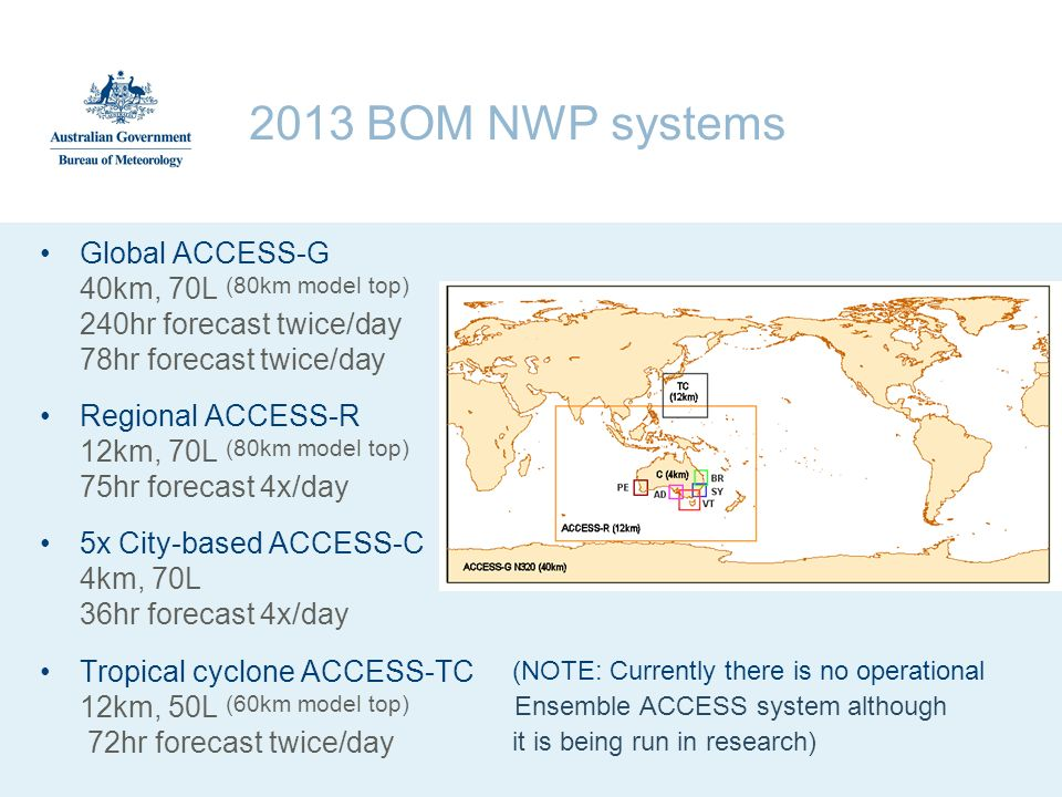 2013 BOM NWP systems Global ACCESS-G 40km, 70L (80km model top) 240hr forecast twice/day 78hr forecast twice/day.
