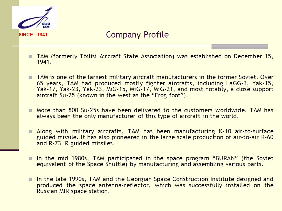 SINCE 1941 Company Profile. TAM (formerly Tbilisi Aircraft State Association) was established on December 15, 1941.