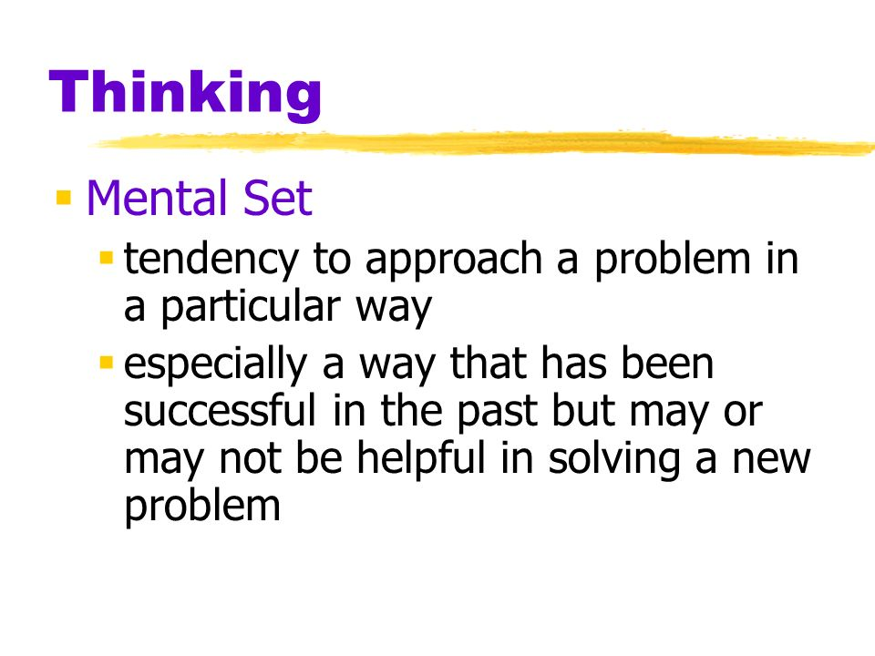 Thinking Mental Set tendency to approach a problem in a particular way