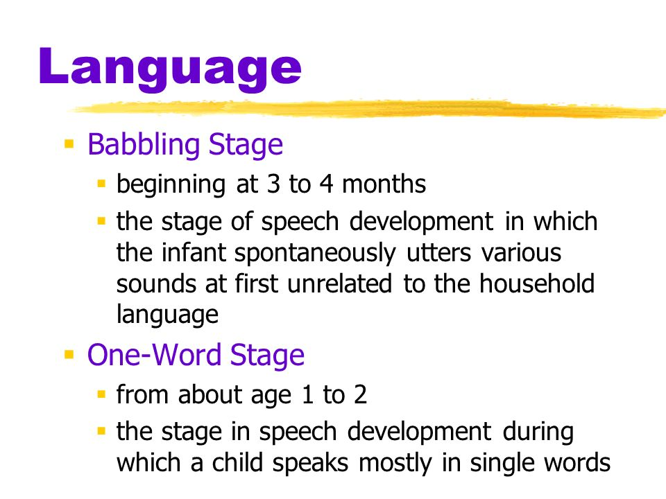Language Babbling Stage One-Word Stage beginning at 3 to 4 months