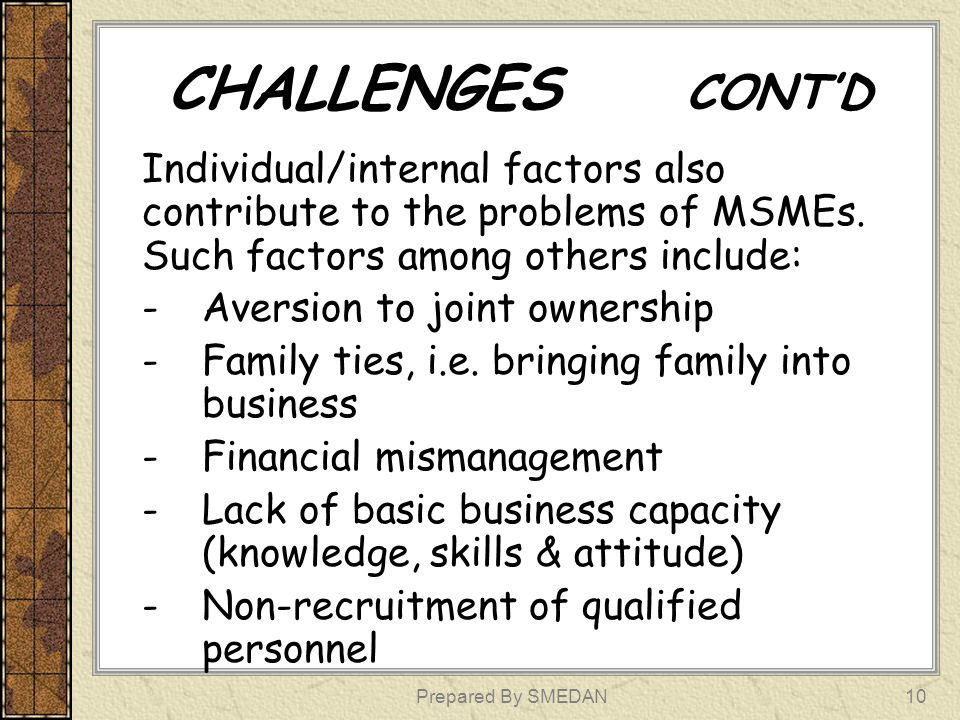CHALLENGES CONT'D Individual/internal factors also contribute to the problems of MSMEs. Such factors among others include: