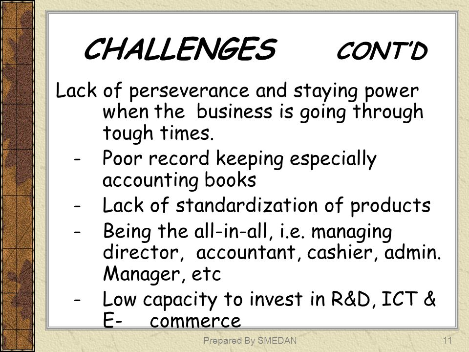 CHALLENGES CONT'D Lack of perseverance and staying power when the business is going through tough times.