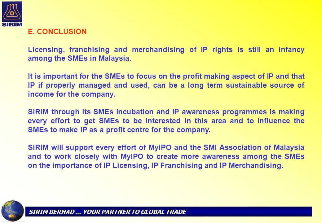 E. CONCLUSION Licensing, franchising and merchandising of IP rights is still an infancy among the SMEs in Malaysia.