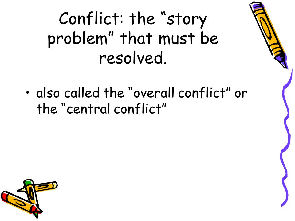 Conflict: the story problem that must be resolved.