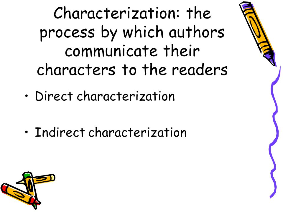 Characterization: the process by which authors communicate their characters to the readers