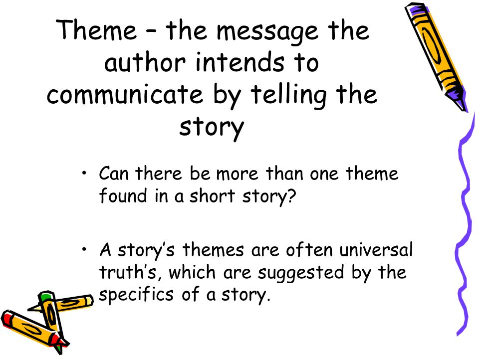 Theme – the message the author intends to communicate by telling the story