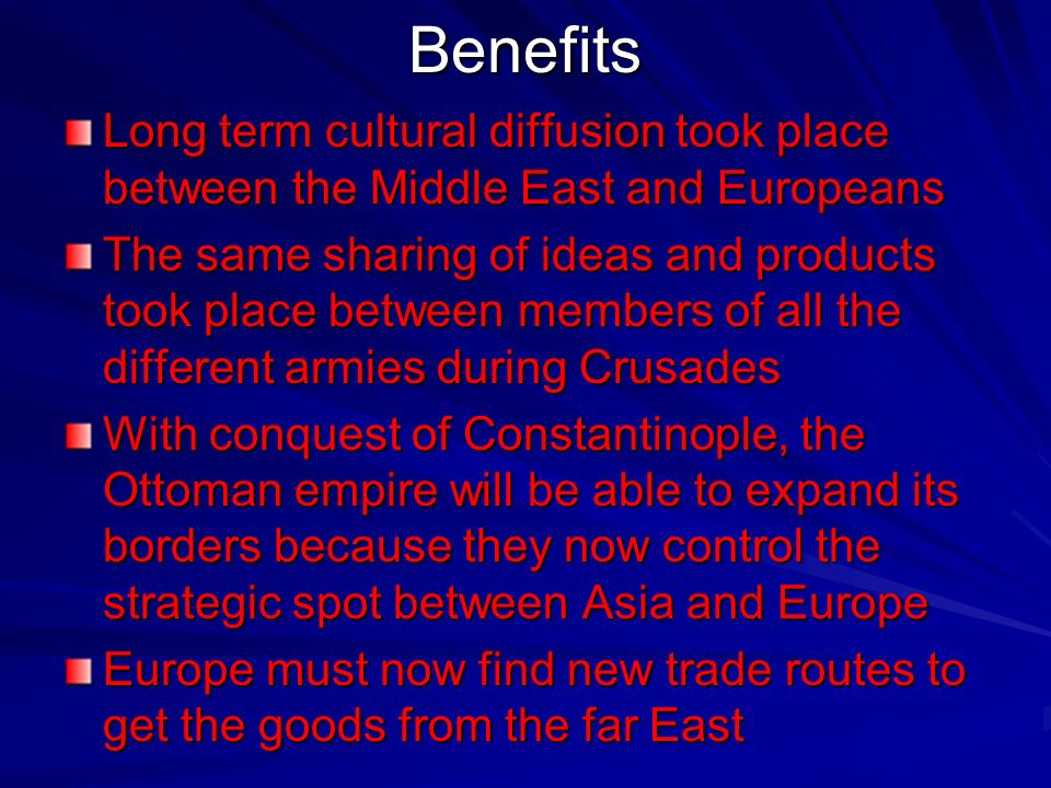 Benefits Long term cultural diffusion took place between the Middle East and Europeans.