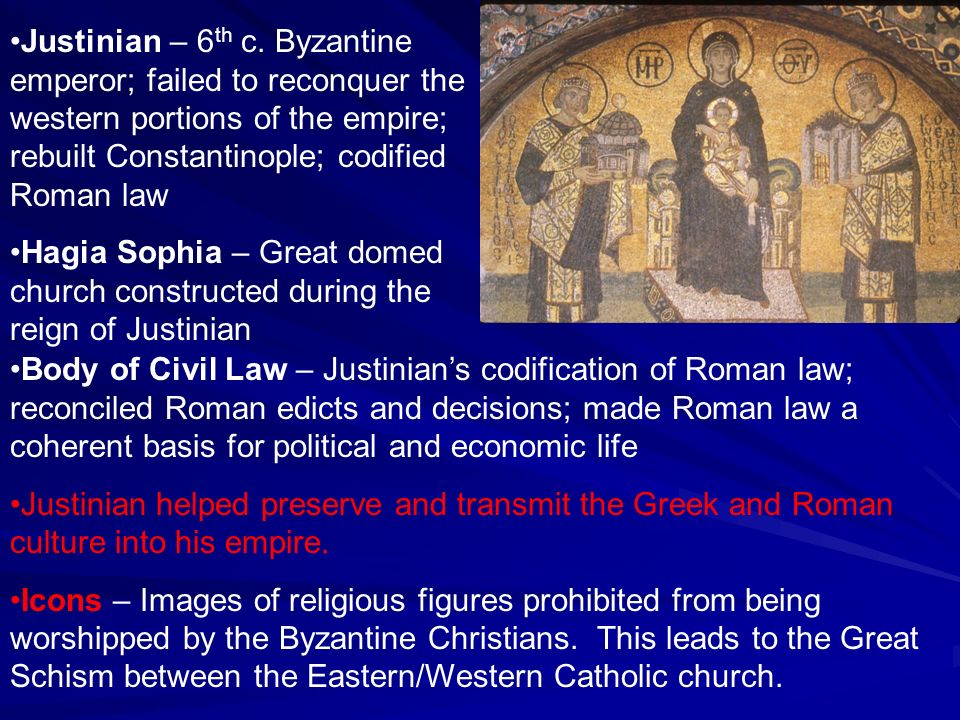 Justinian – 6th c. Byzantine emperor; failed to reconquer the western portions of the empire; rebuilt Constantinople; codified Roman law