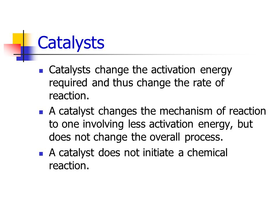 Catalysts Catalysts change the activation energy required and thus change the rate of reaction.
