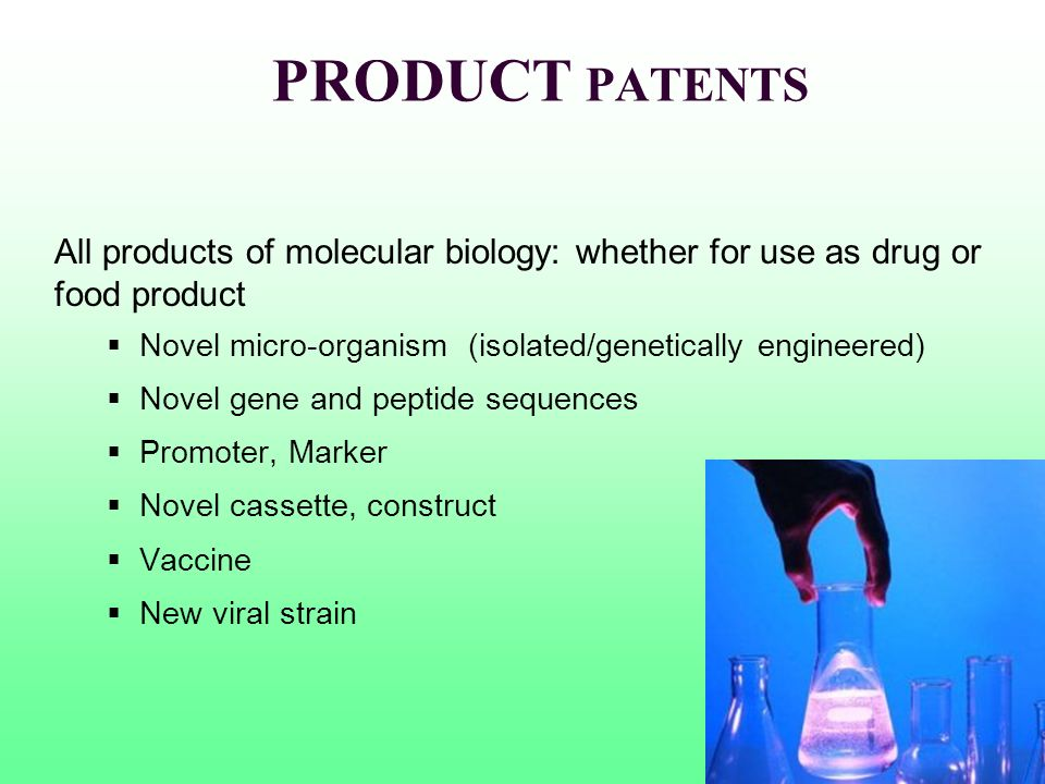 PRODUCT PATENTS All products of molecular biology: whether for use as drug or food product. Novel micro-organism (isolated/genetically engineered)