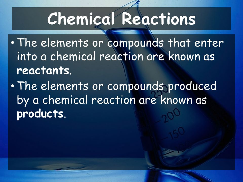 Chemical Reactions The elements or compounds that enter into a chemical reaction are known as reactants.