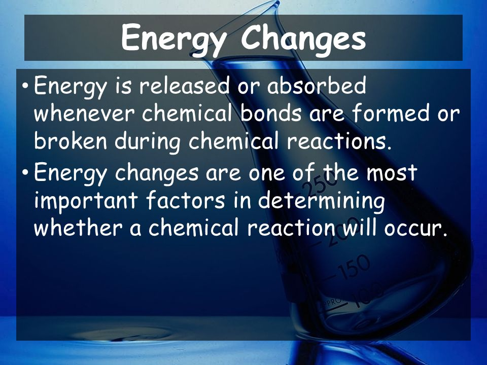 Energy Changes Energy is released or absorbed whenever chemical bonds are formed or broken during chemical reactions.