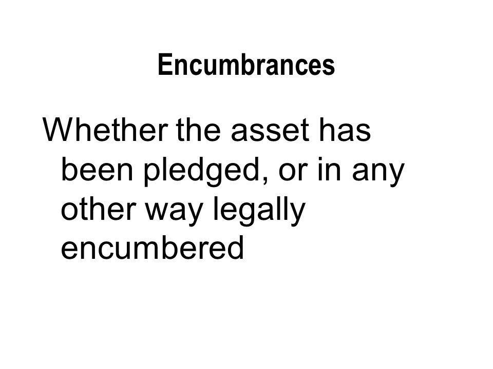 Encumbrances Whether the asset has been pledged, or in any other way legally encumbered