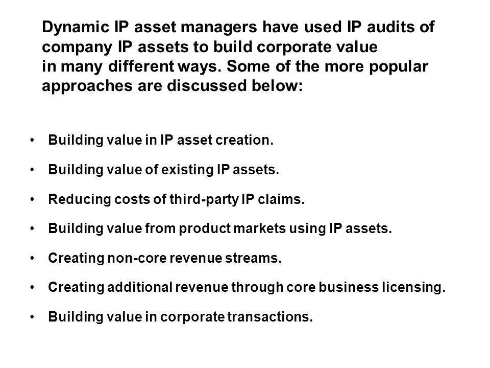 Dynamic IP asset managers have used IP audits of company IP assets to build corporate value in many different ways. Some of the more popular approaches are discussed below:
