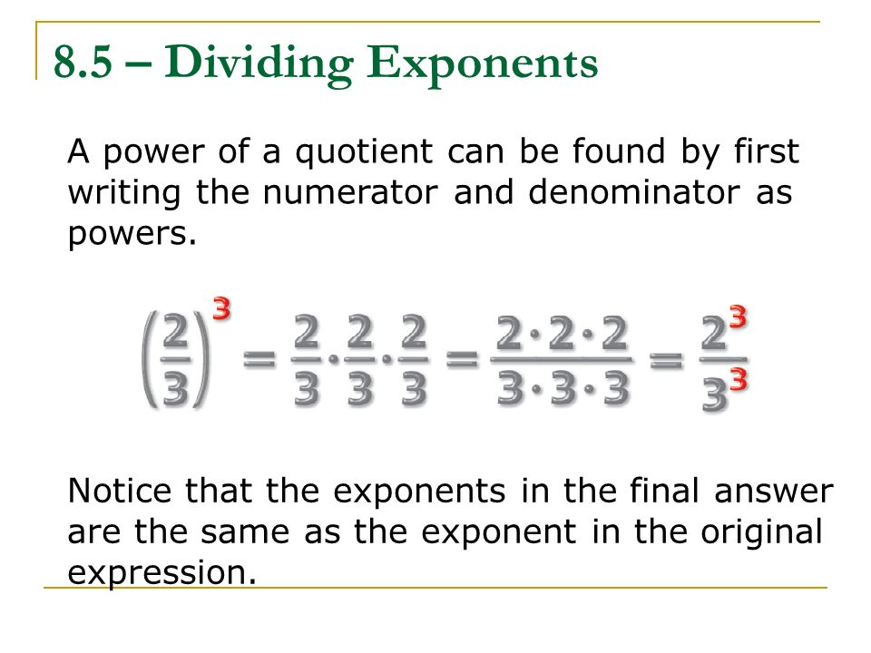 8.5 – Dividing Exponents A power of a quotient can be found by first writing the numerator and denominator as powers.