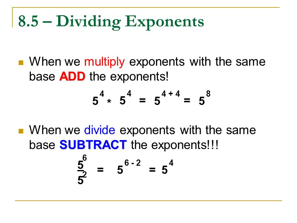 8.5 – Dividing Exponents When we multiply exponents with the same base ADD the exponents!