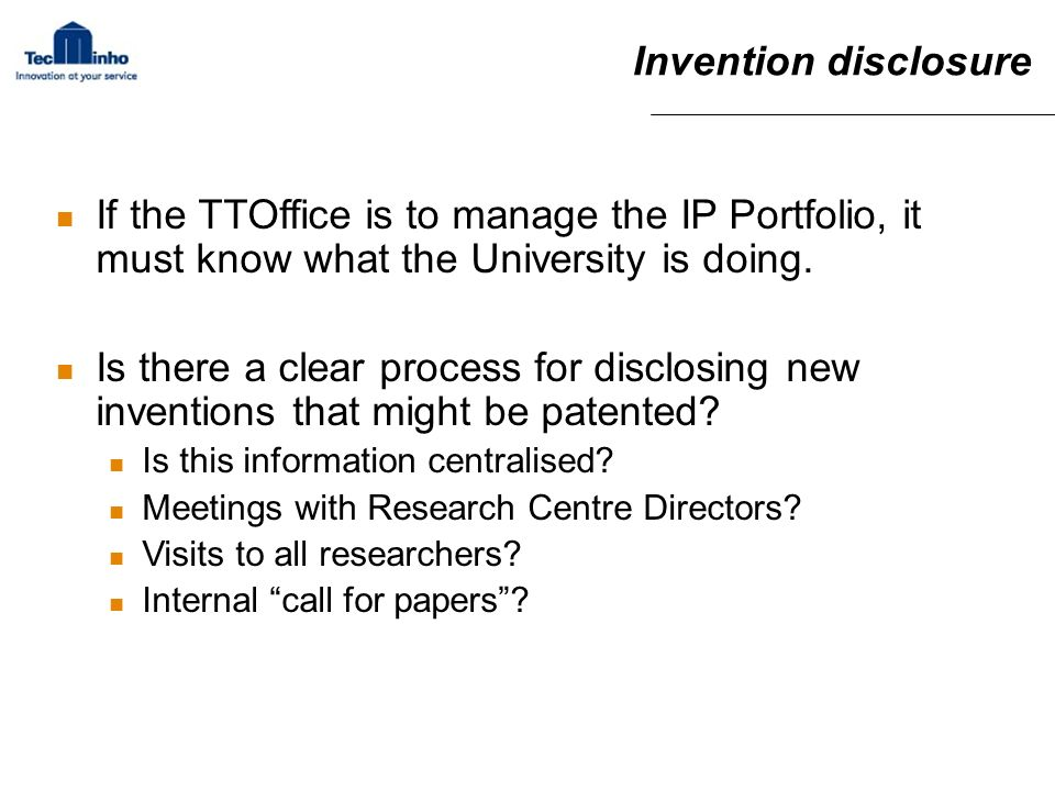 Invention disclosure If the TTOffice is to manage the IP Portfolio, it must know what the University is doing.