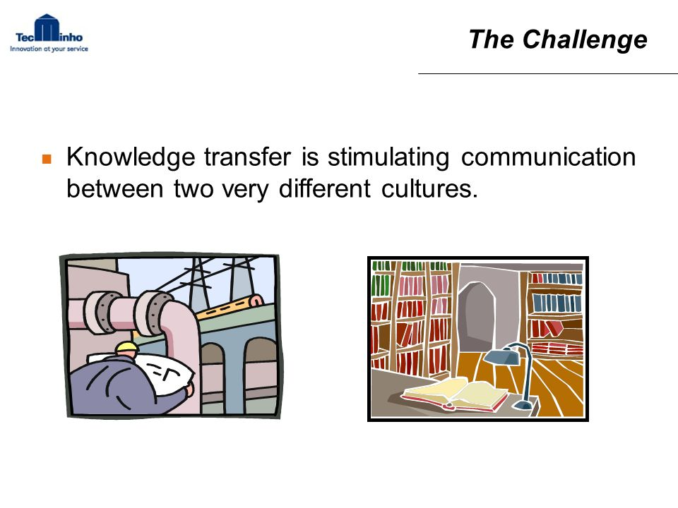 The Challenge Knowledge transfer is stimulating communication between two very different cultures.