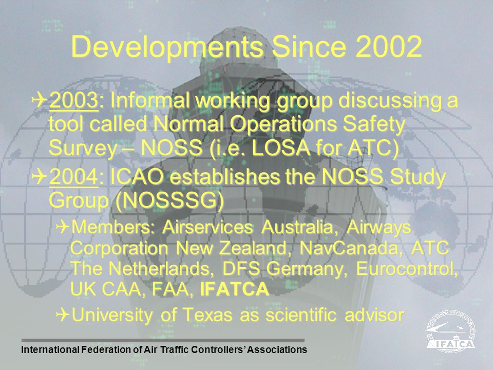 Developments Since 2002 2003: Informal working group discussing a tool called Normal Operations Safety Survey – NOSS (i.e. LOSA for ATC)