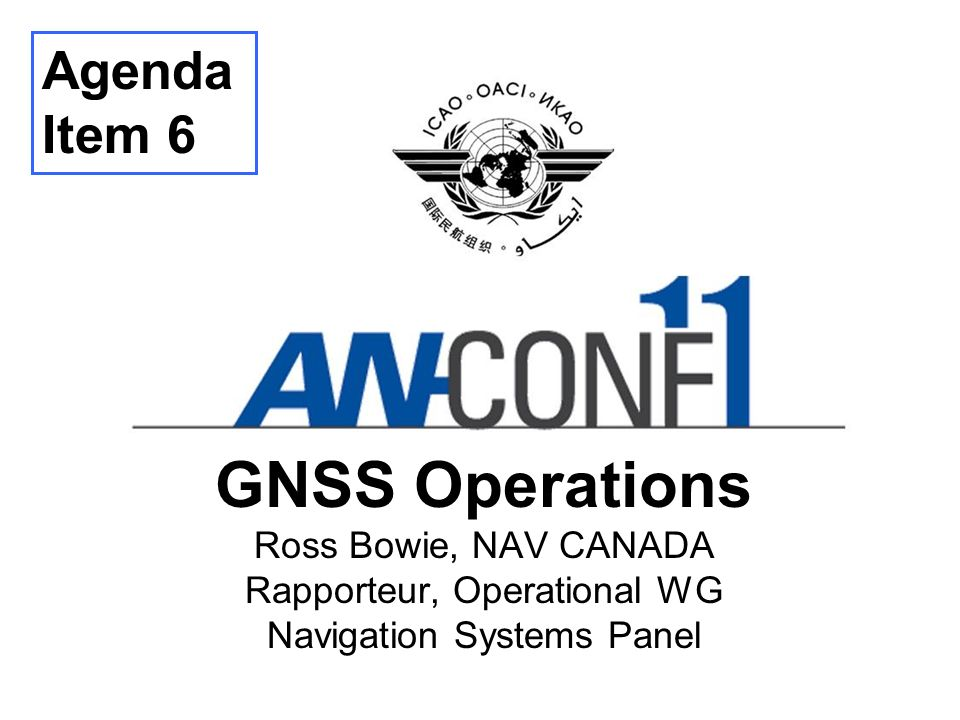 Agenda Item 6 GNSS Operations Ross Bowie, NAV CANADA Rapporteur, Operational WG Navigation Systems Panel.