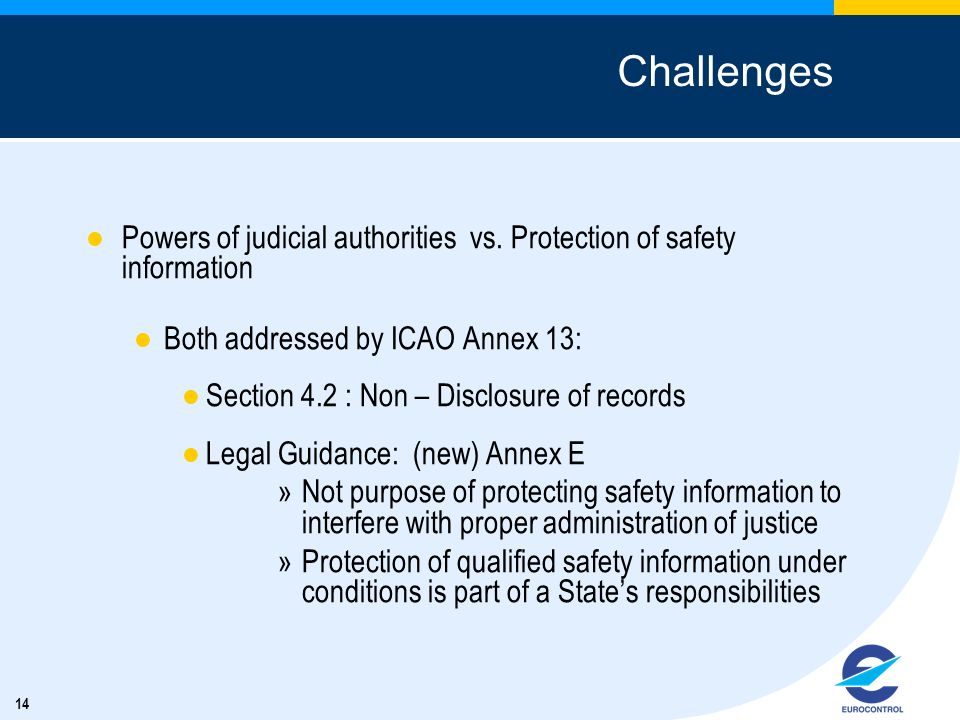 Challenges Powers of judicial authorities vs. Protection of safety information. Both addressed by ICAO Annex 13: