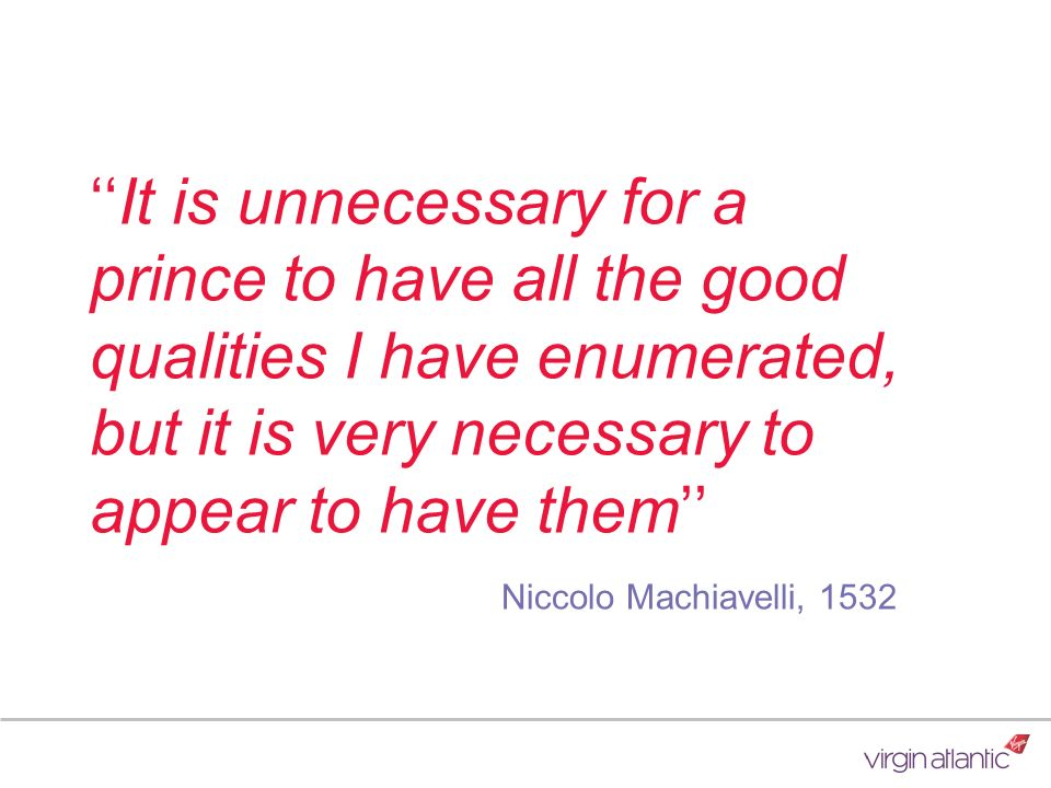''It is unnecessary for a prince to have all the good qualities I have enumerated, but it is very necessary to appear to have them'' Niccolo Machiavelli, 1532