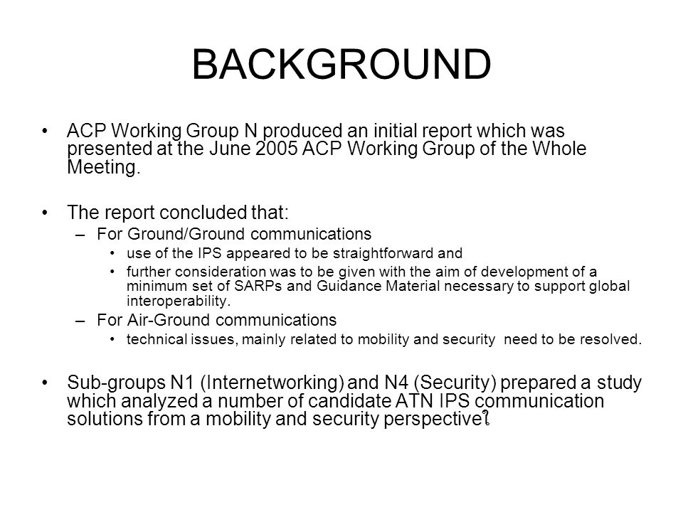 BACKGROUND ACP Working Group N produced an initial report which was presented at the June 2005 ACP Working Group of the Whole Meeting.