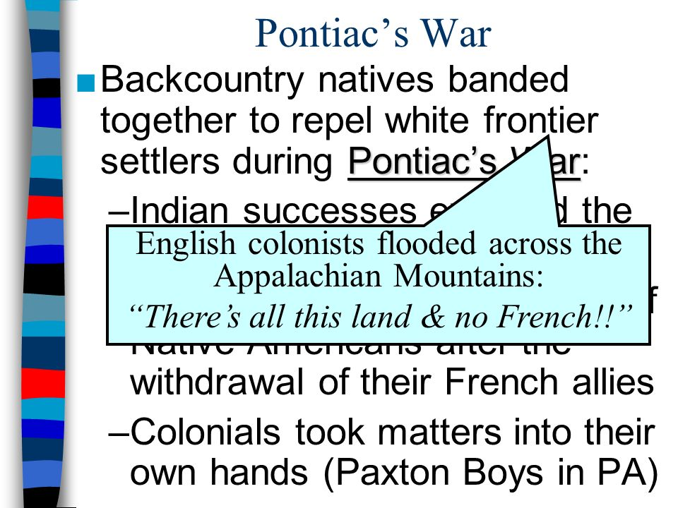 Pontiac's War Backcountry natives banded together to repel white frontier settlers during Pontiac's War: