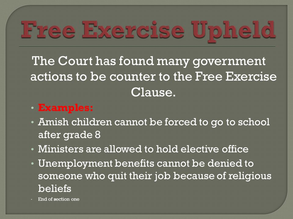 Free Exercise Upheld The Court has found many government actions to be counter to the Free Exercise Clause.