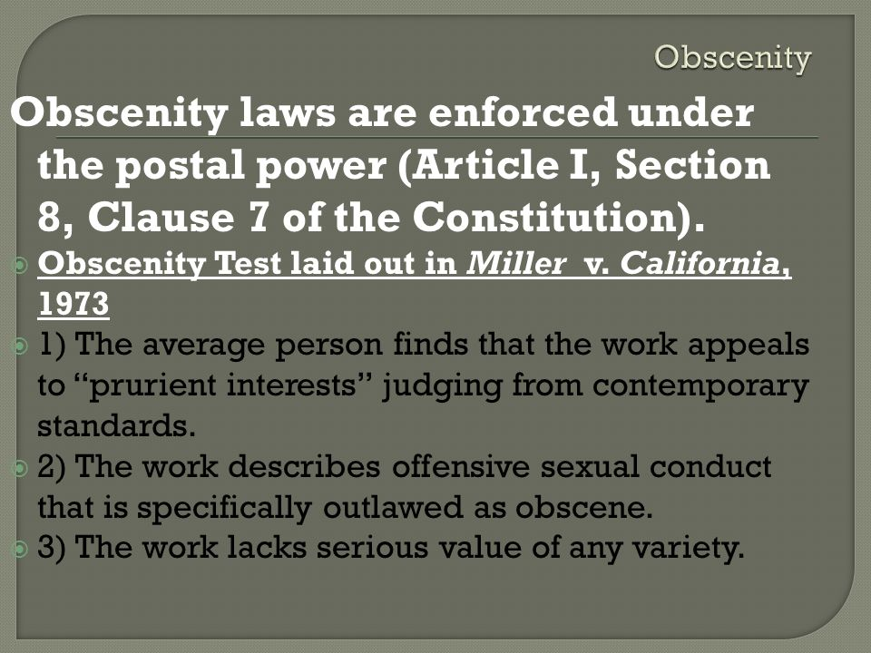Obscenity Obscenity laws are enforced under the postal power (Article I, Section 8, Clause 7 of the Constitution).