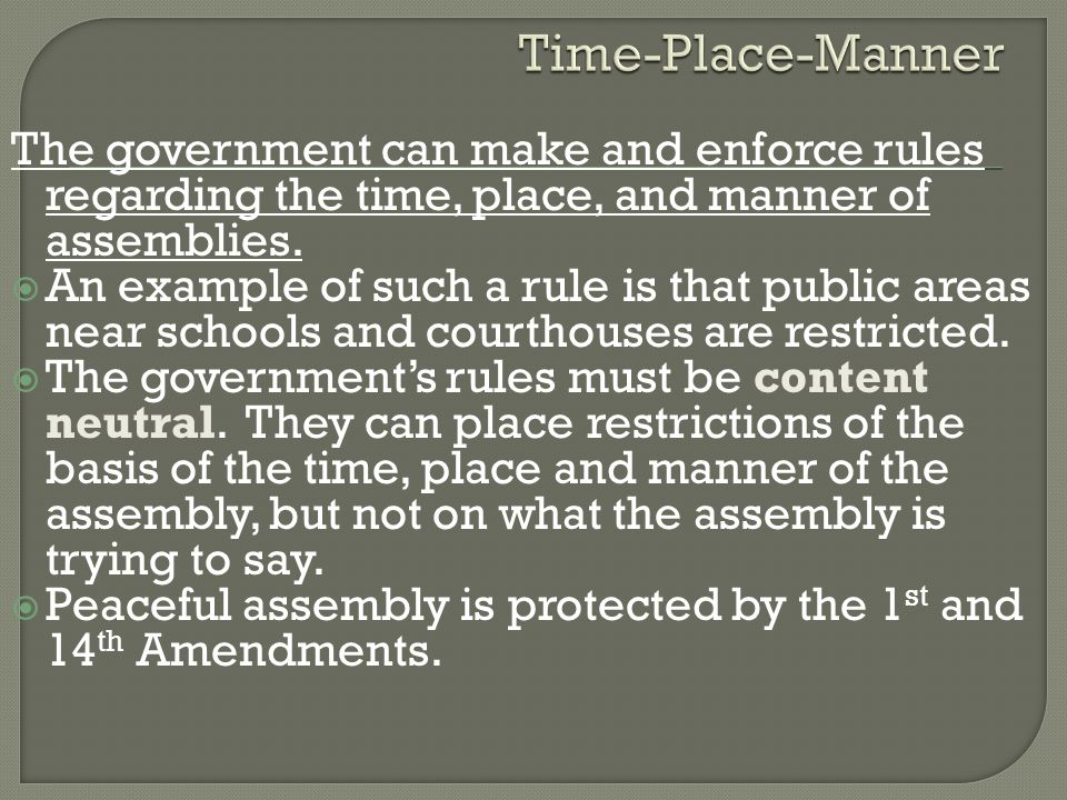 Time-Place-Manner The government can make and enforce rules regarding the time, place, and manner of assemblies.