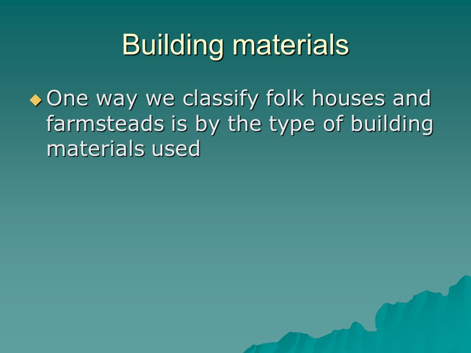 Building materials One way we classify folk houses and farmsteads is by the type of building materials used.