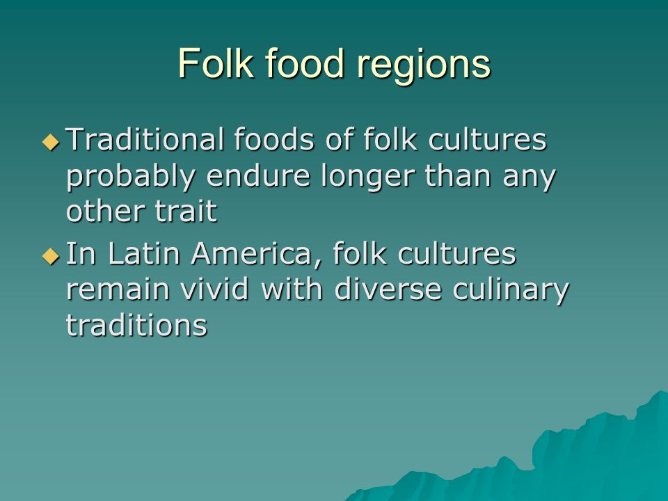 Folk food regions Traditional foods of folk cultures probably endure longer than any other trait.