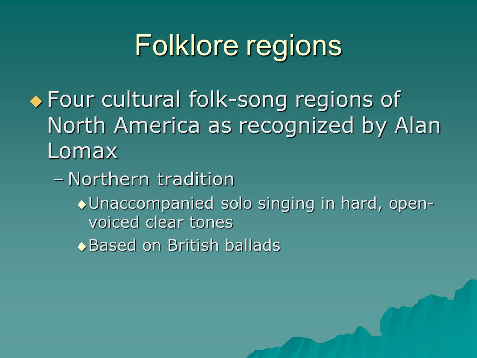 Folklore regions Four cultural folk-song regions of North America as recognized by Alan Lomax. Northern tradition.