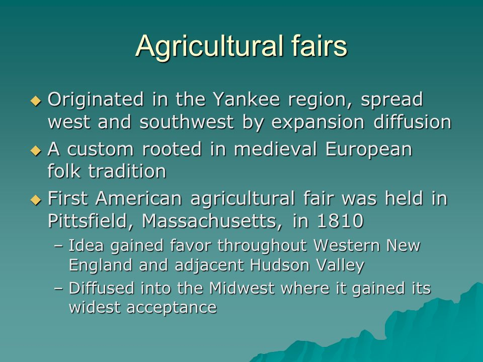 Agricultural fairs Originated in the Yankee region, spread west and southwest by expansion diffusion.