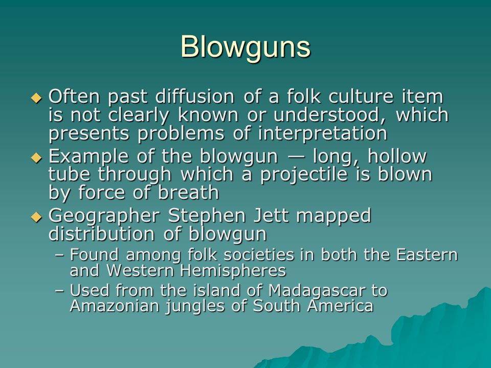 Blowguns Often past diffusion of a folk culture item is not clearly known or understood, which presents problems of interpretation.