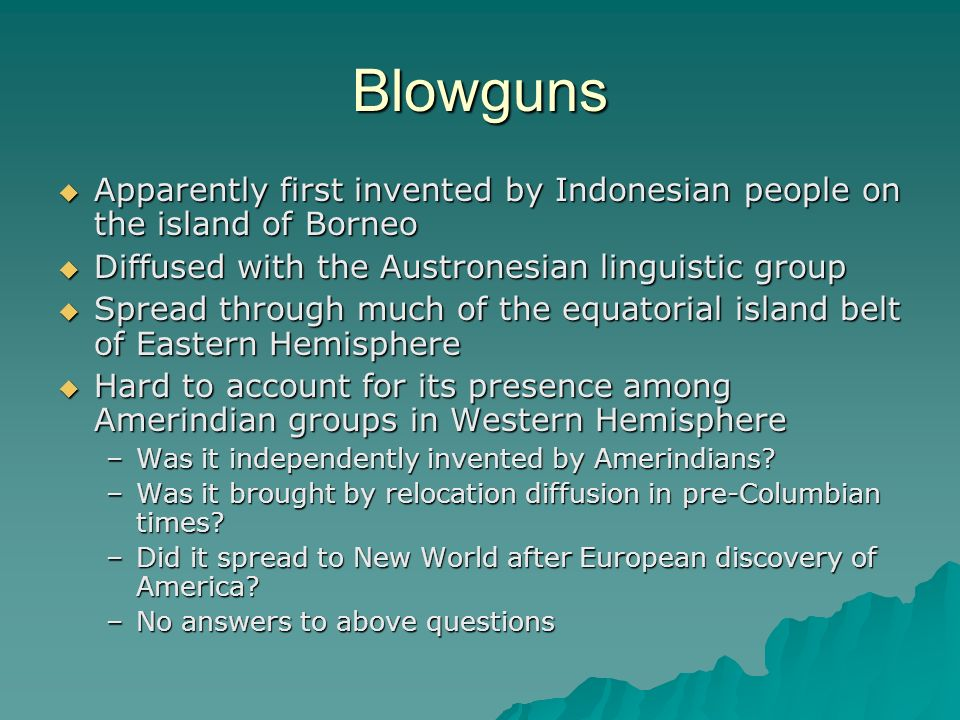 Blowguns Apparently first invented by Indonesian people on the island of Borneo. Diffused with the Austronesian linguistic group.