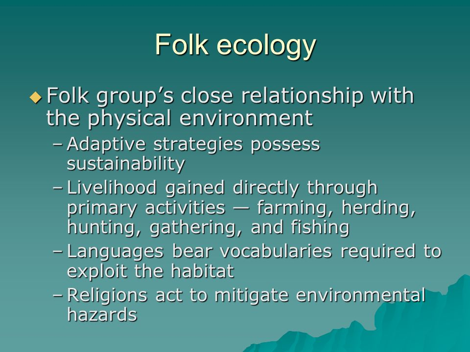 Folk ecology Folk group's close relationship with the physical environment. Adaptive strategies possess sustainability.