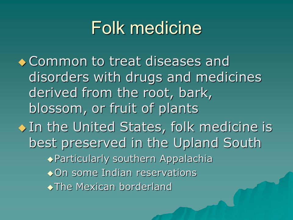 Folk medicine Common to treat diseases and disorders with drugs and medicines derived from the root, bark, blossom, or fruit of plants.