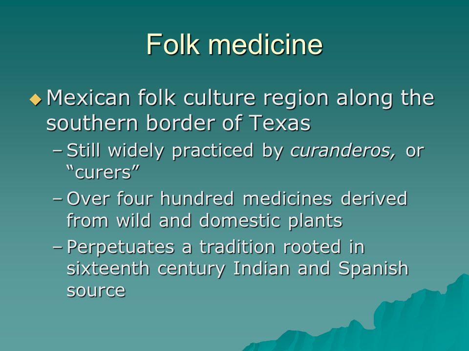 Folk medicine Mexican folk culture region along the southern border of Texas. Still widely practiced by curanderos, or curers