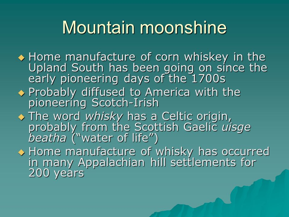 Mountain moonshine Home manufacture of corn whiskey in the Upland South has been going on since the early pioneering days of the 1700s.