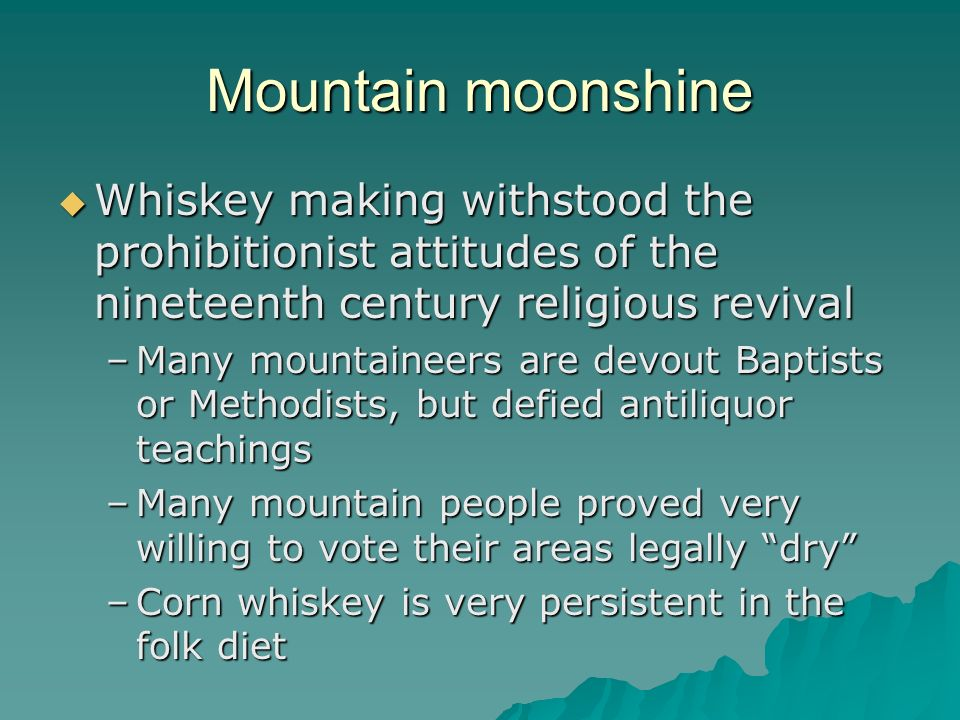 Mountain moonshine Whiskey making withstood the prohibitionist attitudes of the nineteenth century religious revival.