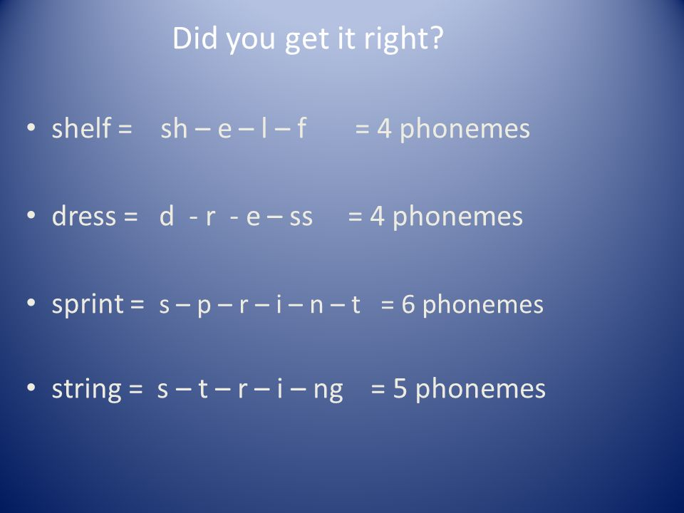 Did you get it right shelf = sh – e – l – f = 4 phonemes