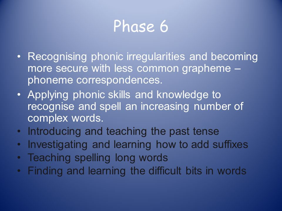 Phase 6 Recognising phonic irregularities and becoming more secure with less common grapheme – phoneme correspondences.