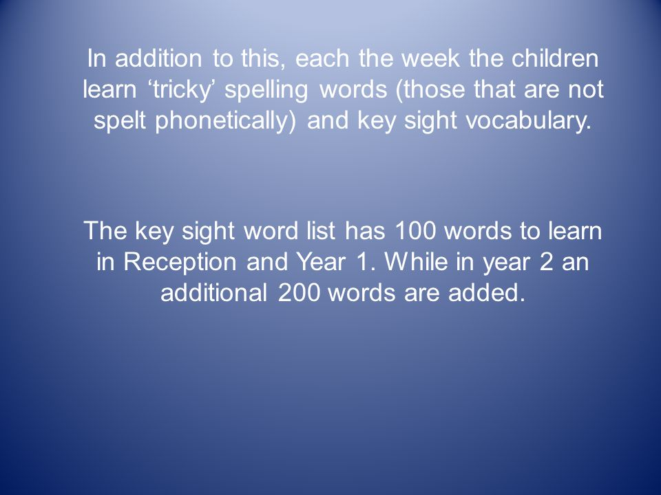 In addition to this, each the week the children learn 'tricky' spelling words (those that are not spelt phonetically) and key sight vocabulary.
