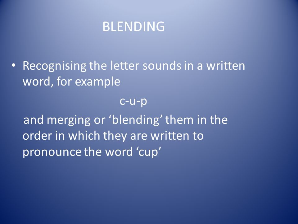BLENDING Recognising the letter sounds in a written word, for example